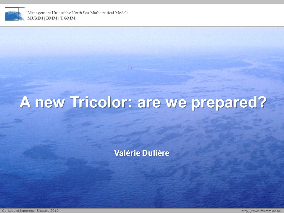 http://www.mumm.ac.be Management Unit of the North Sea Mathematical Models MUMM | BMM | UGMM A new Tricolor: are we prepared.