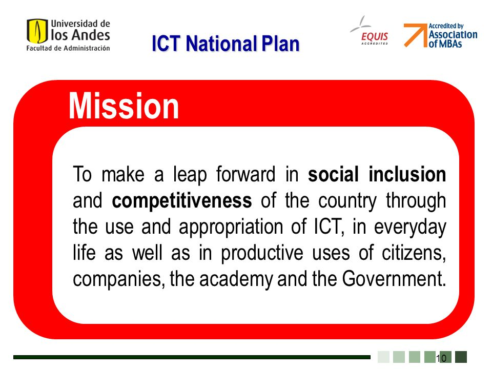 10 To make a leap forward in social inclusion and competitiveness of the country through the use and appropriation of ICT, in everyday life as well as in productive uses of citizens, companies, the academy and the Government.