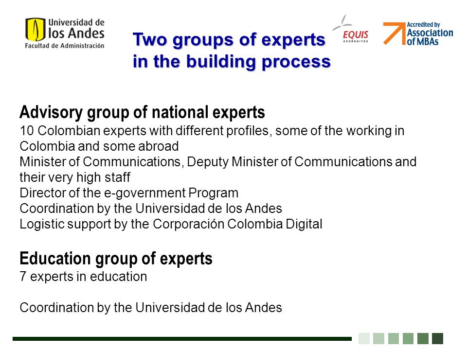 Advisory group of national experts 10 Colombian experts with different profiles, some of the working in Colombia and some abroad Minister of Communications, Deputy Minister of Communications and their very high staff Director of the e-government Program Coordination by the Universidad de los Andes Logistic support by the Corporación Colombia Digital Education group of experts 7 experts in education Coordination by the Universidad de los Andes Two groups of experts in the building process