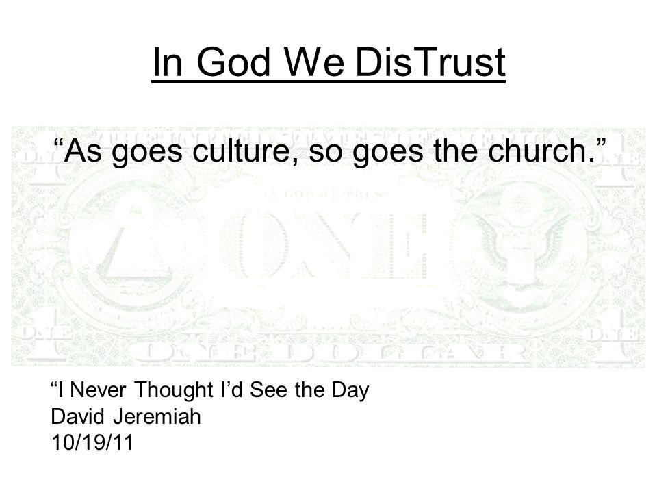 """In God We DisTrust """"As goes culture, so goes the church."""" """"I Never Thought I'd See the Day David Jeremiah 10/19/11"""