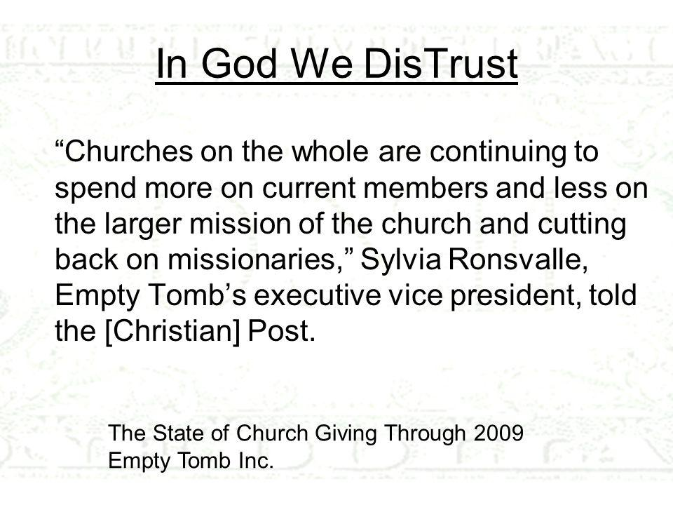 In God We DisTrust Churches on the whole are continuing to spend more on current members and less on the larger mission of the church and cutting back on missionaries, Sylvia Ronsvalle, Empty Tomb's executive vice president, told the [Christian] Post.