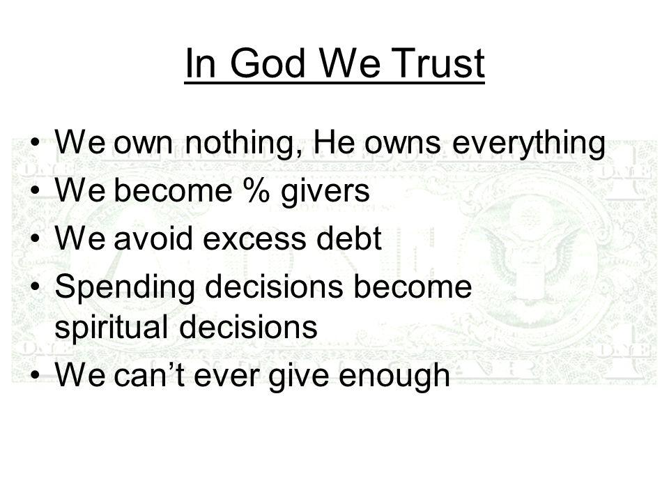 In God We Trust We own nothing, He owns everything We become % givers We avoid excess debt Spending decisions become spiritual decisions We can't ever give enough