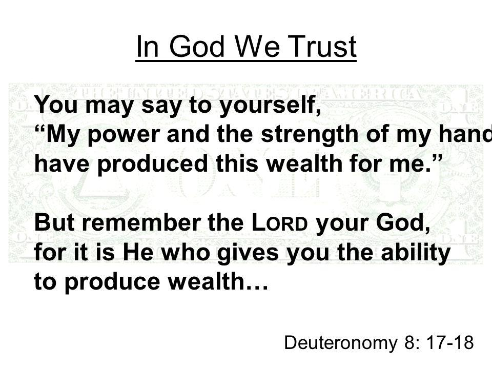 In God We Trust You may say to yourself, My power and the strength of my hands have produced this wealth for me. But remember the L ORD your God, for it is He who gives you the ability to produce wealth… Deuteronomy 8: 17-18