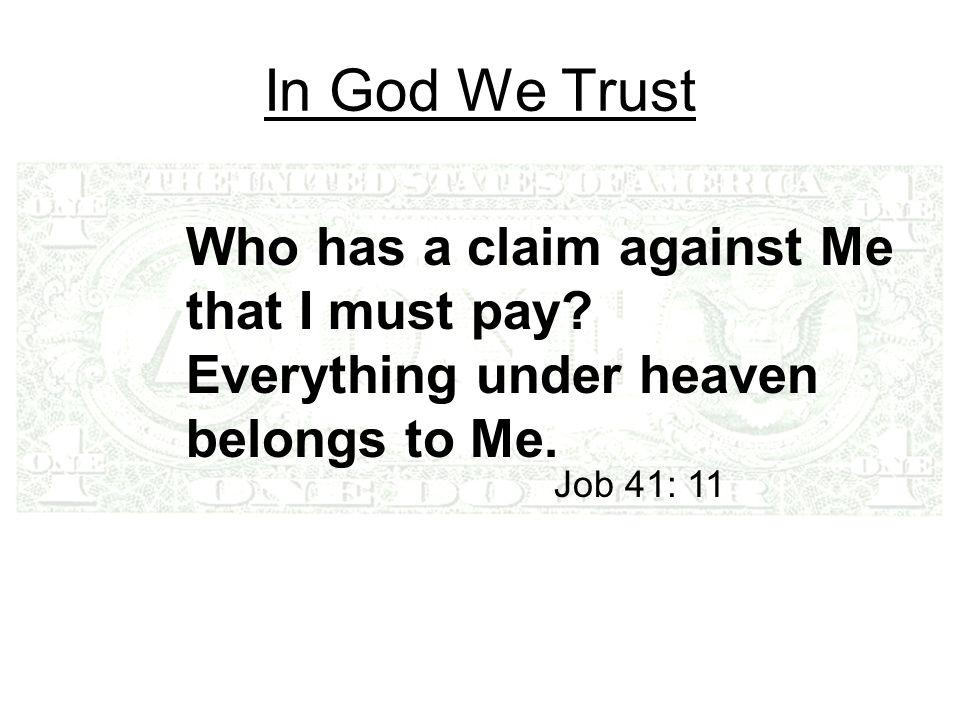 In God We Trust Who has a claim against Me that I must pay? Everything under heaven belongs to Me. Job 41: 11