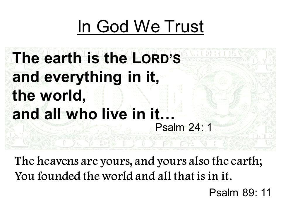 In God We Trust The earth is the L ORD'S and everything in it, the world, and all who live in it… Psalm 24: 1 The heavens are yours, and yours also the earth; You founded the world and all that is in it.