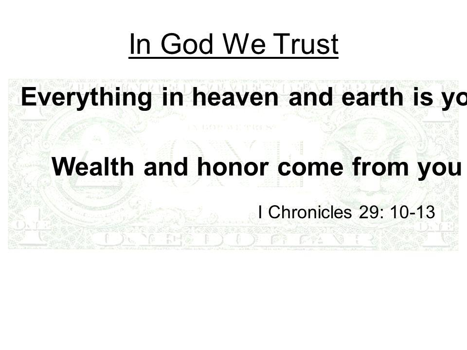 In God We Trust Everything in heaven and earth is yours I Chronicles 29: 10-13 Wealth and honor come from you
