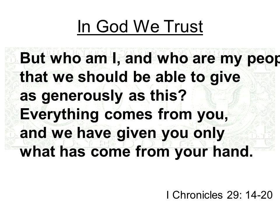 In God We Trust But who am I, and who are my people, that we should be able to give as generously as this.