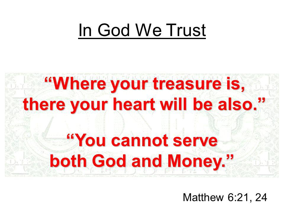In God We Trust Where your treasure is, there your heart will be also. Matthew 6:21, 24 You cannot serve both God and Money.