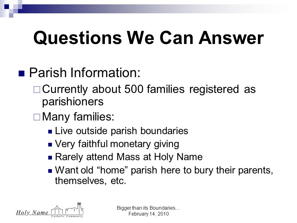 Bigger than its Boundaries… February 14, 2010 Questions We Can Answer Parish Information:  Currently about 500 families registered as parishioners  Many families: Live outside parish boundaries Very faithful monetary giving Rarely attend Mass at Holy Name Want old home parish here to bury their parents, themselves, etc.