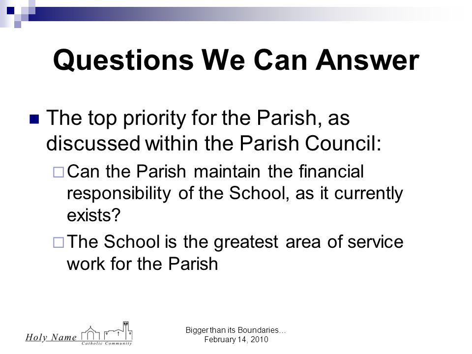 Bigger than its Boundaries… February 14, 2010 The top priority for the Parish, as discussed within the Parish Council:  Can the Parish maintain the financial responsibility of the School, as it currently exists.