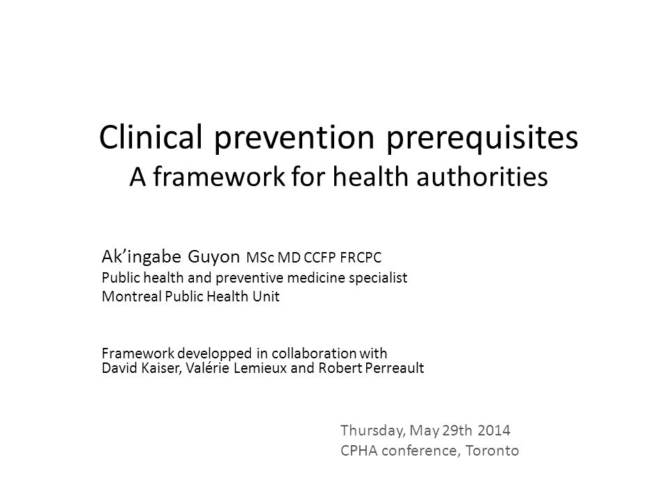 Clinical prevention prerequisites A framework for health authorities Ak'ingabe Guyon MSc MD CCFP FRCPC Public health and preventive medicine specialis