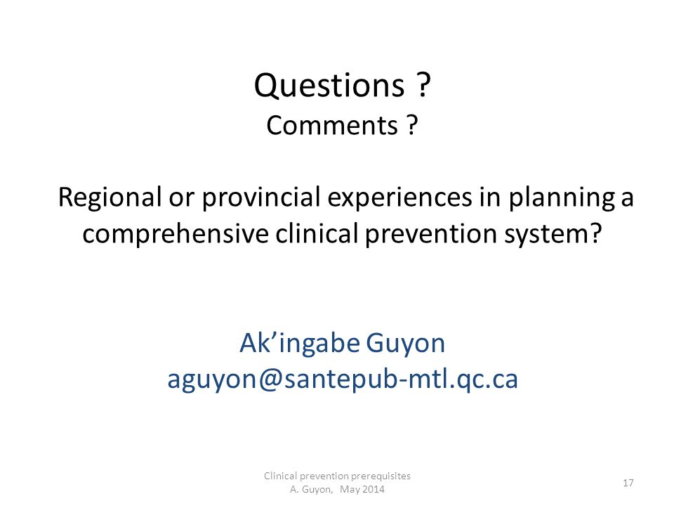 Clinical prevention prerequisites A. Guyon, May 2014 17 Questions ? Comments ? Regional or provincial experiences in planning a comprehensive clinical