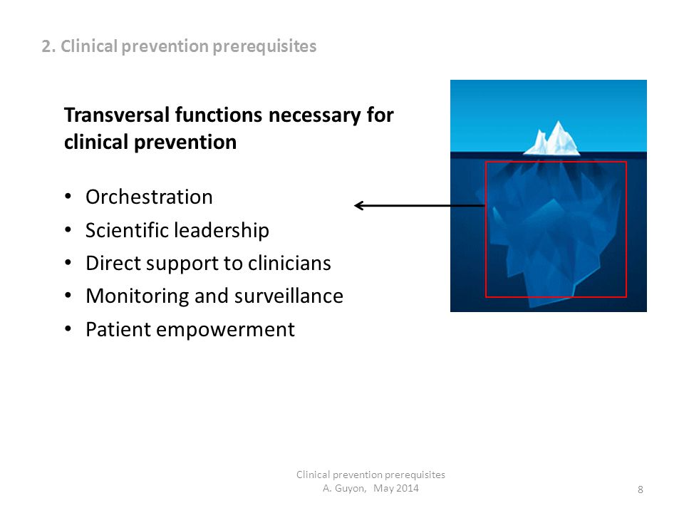8 Clinical prevention prerequisites A. Guyon, May 2014 Transversal functions necessary for clinical prevention Orchestration Scientific leadership Dir