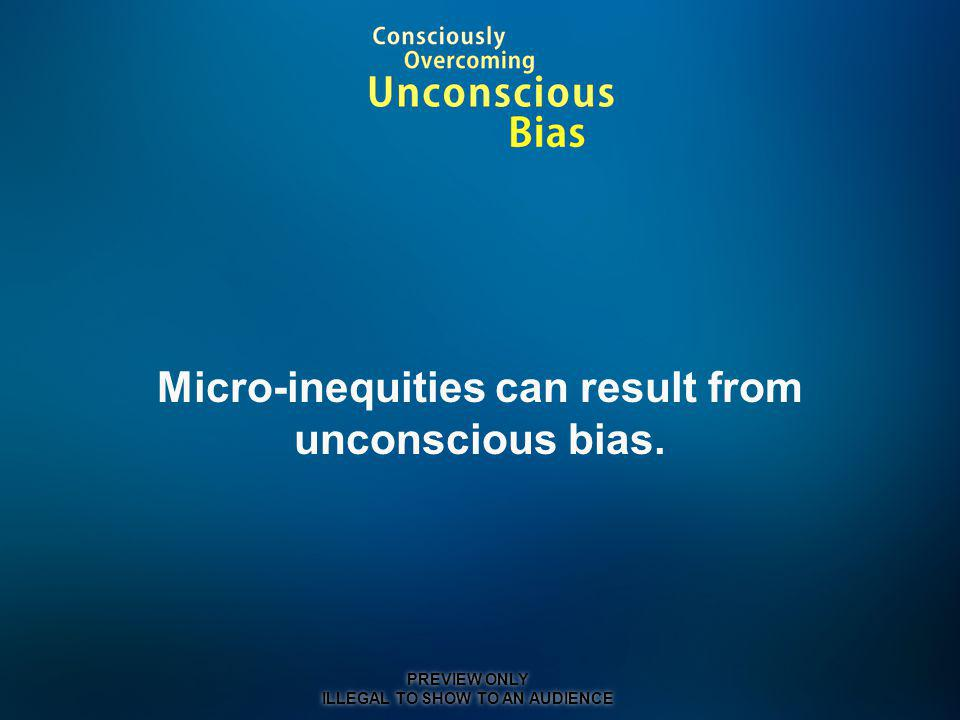 Micro-inequities can result from unconscious bias. PREVIEW ONLY ILLEGAL TO SHOW TO AN AUDIENCE