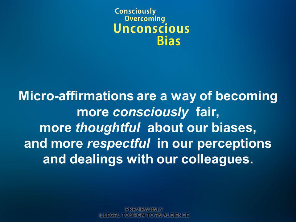 Micro-affirmations are a way of becoming more consciously fair, more thoughtful about our biases, and more respectful in our perceptions and dealings with our colleagues.