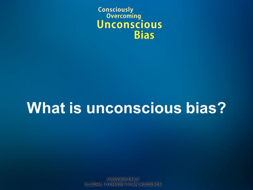 What is unconscious bias? PREVIEW ONLY ILLEGAL TO SHOW TO AN AUDIENCE