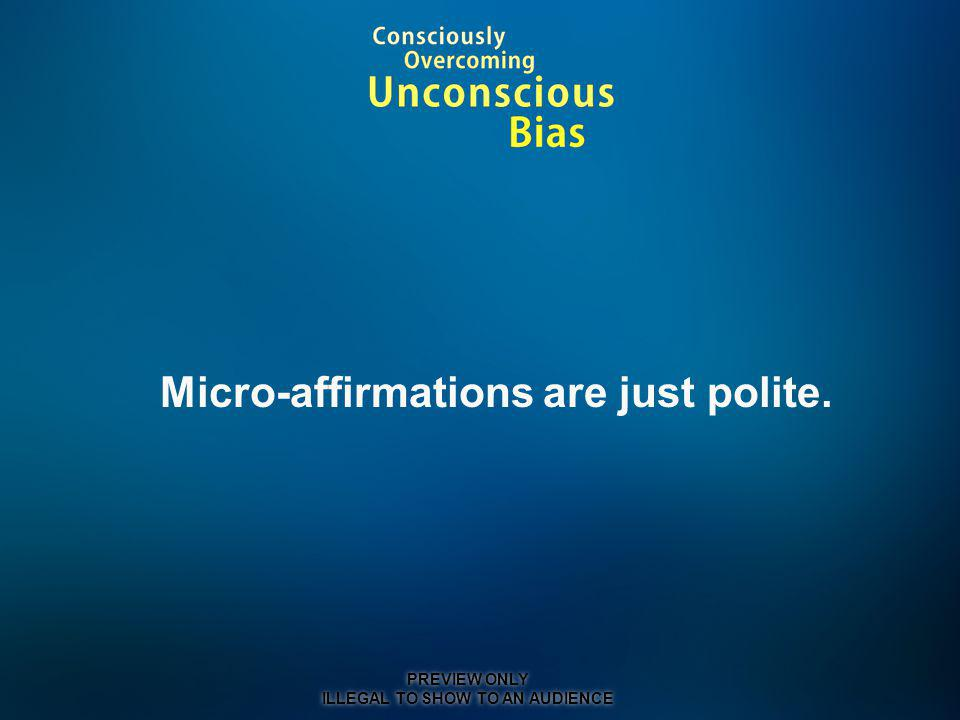 Micro-affirmations are just polite. PREVIEW ONLY ILLEGAL TO SHOW TO AN AUDIENCE