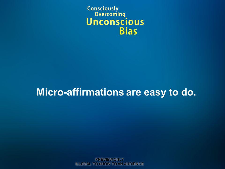 Micro-affirmations are easy to do. PREVIEW ONLY ILLEGAL TO SHOW TO AN AUDIENCE