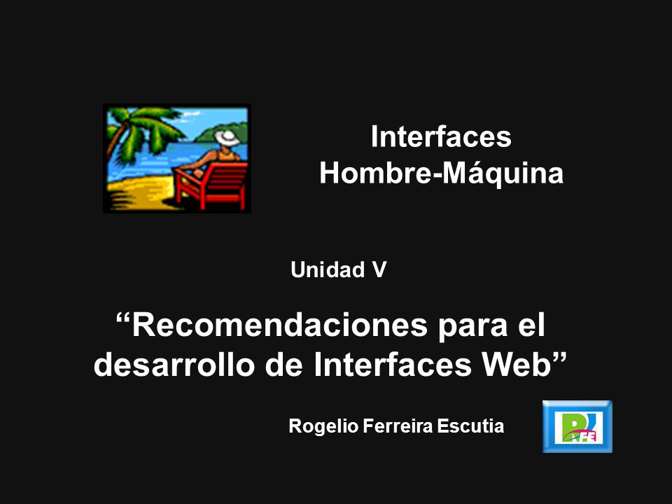 Rogelio Ferreira Escutia Unidad V Recomendaciones para el desarrollo de Interfaces Web Interfaces Hombre-Máquina