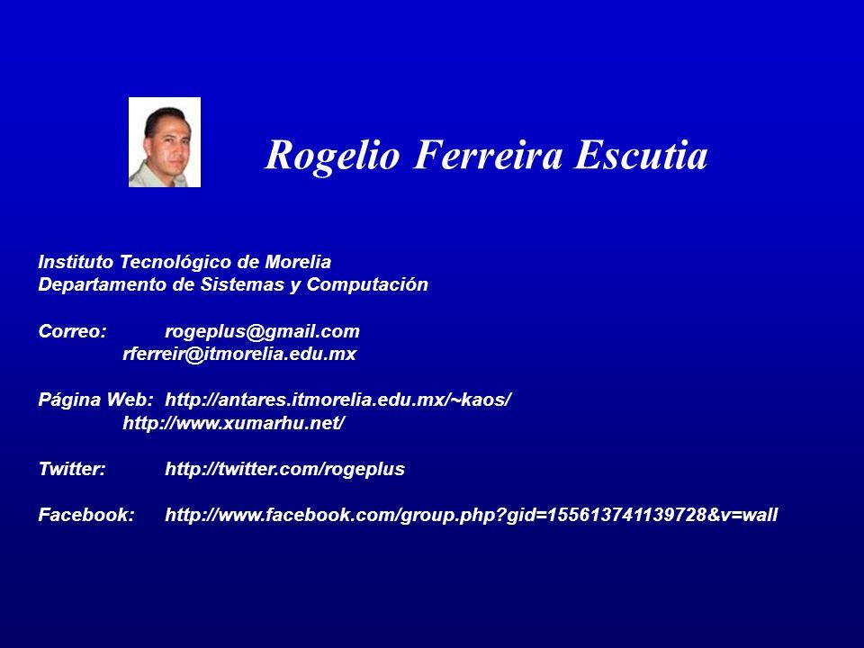 Rogelio Ferreira Escutia Instituto Tecnológico de Morelia Departamento de Sistemas y Computación Correo:rogeplus@gmail.com rferreir@itmorelia.edu.mx Página Web:http://antares.itmorelia.edu.mx/~kaos/ http://www.xumarhu.net/ Twitter:http://twitter.com/rogeplus Facebook:http://www.facebook.com/group.php gid=155613741139728&v=wall