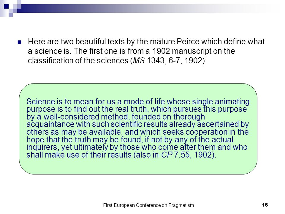 First European Conference on Pragmatism 15 Here are two beautiful texts by the mature Peirce which define what a science is.