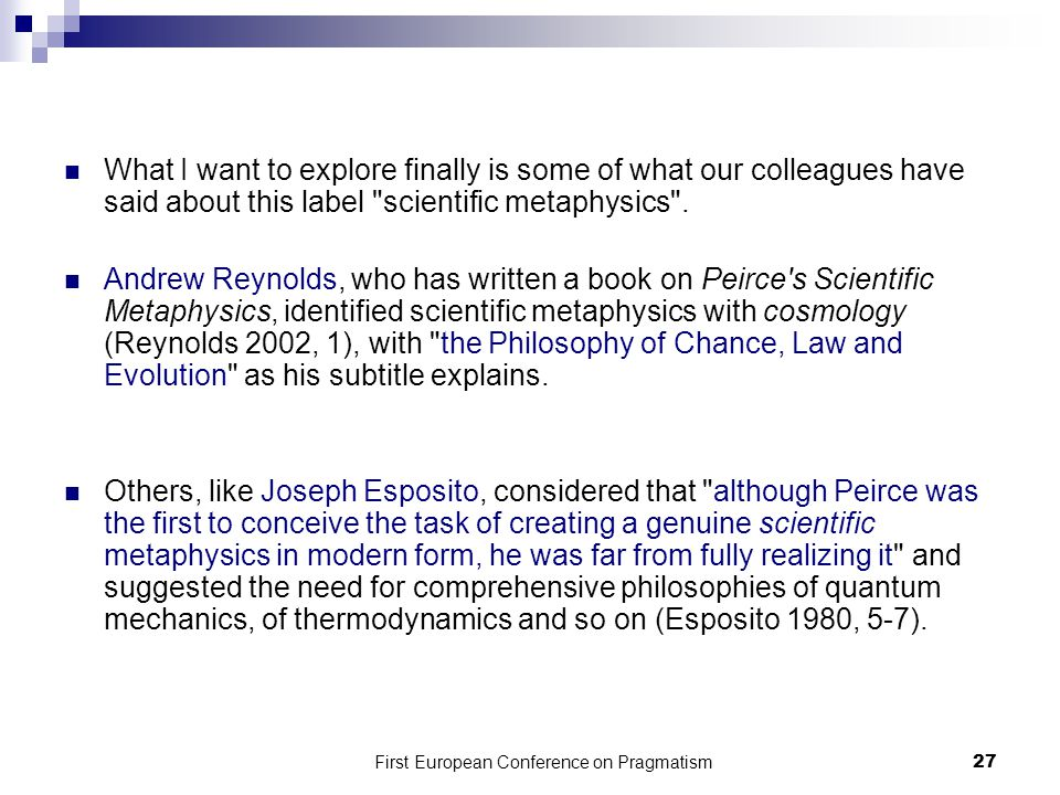 First European Conference on Pragmatism 27 What I want to explore finally is some of what our colleagues have said about this label scientific metaphysics .