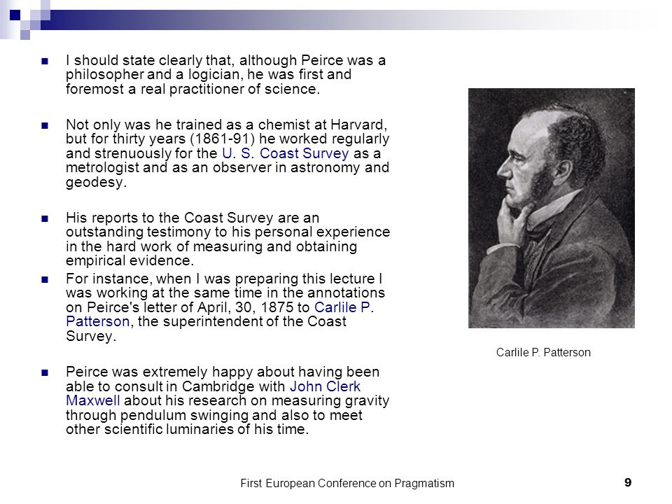 First European Conference on Pragmatism 9 I should state clearly that, although Peirce was a philosopher and a logician, he was first and foremost a real practitioner of science.