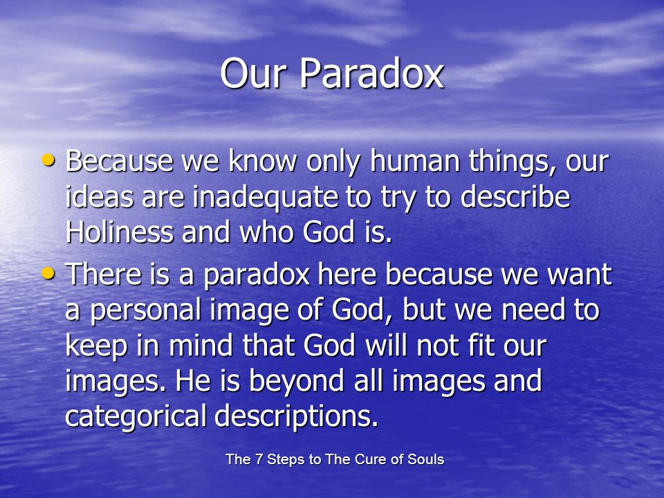 The 7 Steps to The Cure of Souls Our Paradox Because we know only human things, our ideas are inadequate to try to describe Holiness and who God is. B