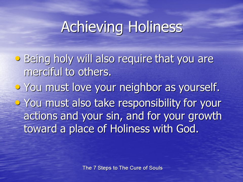 The 7 Steps to The Cure of Souls Achieving Holiness Being holy will also require that you are merciful to others. Being holy will also require that yo