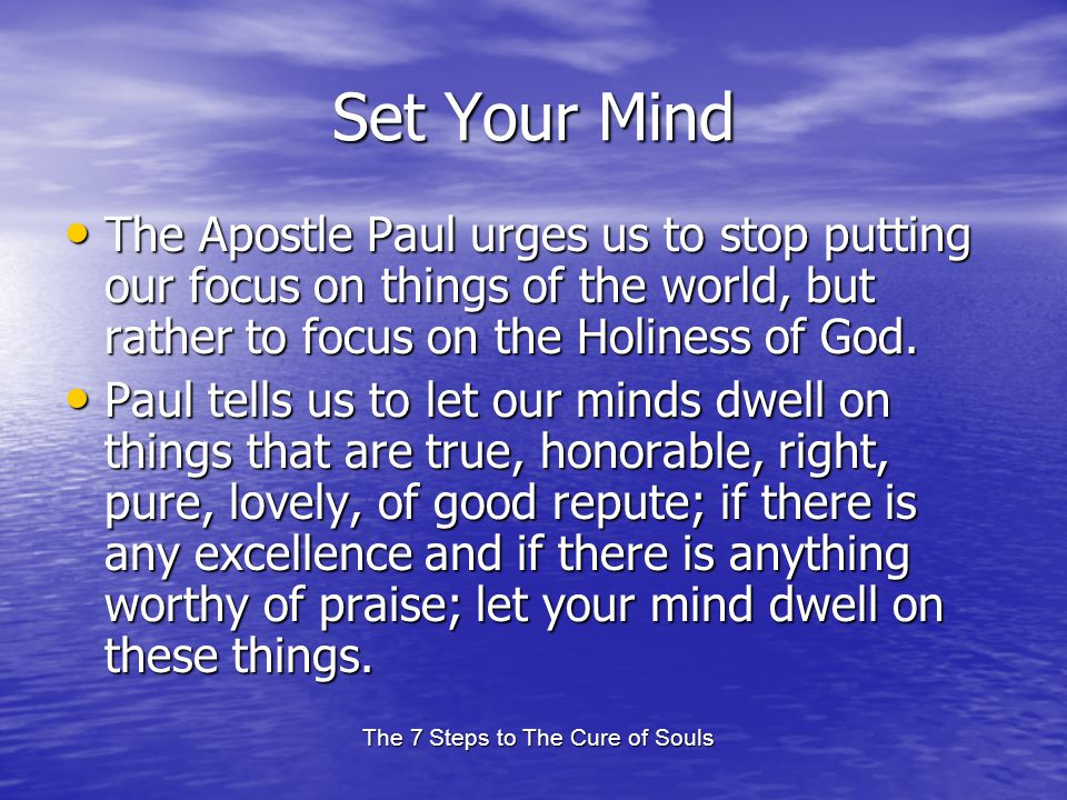 The 7 Steps to The Cure of Souls Set Your Mind The Apostle Paul urges us to stop putting our focus on things of the world, but rather to focus on the Holiness of God.