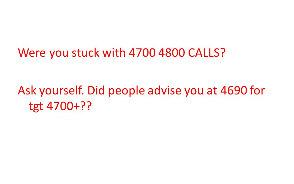 Were you stuck with 4700 4800 CALLS? Ask yourself. Did people advise you at 4690 for tgt 4700+??