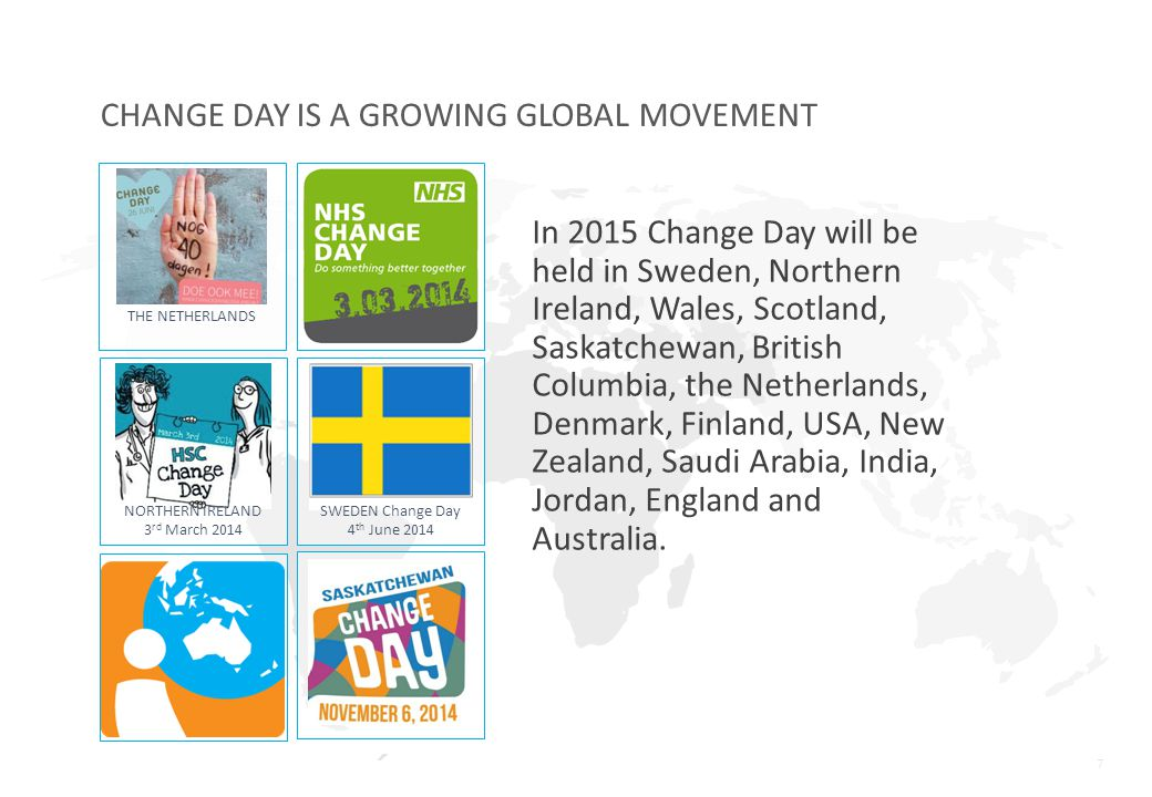 7 CHANGE DAY IS A GROWING GLOBAL MOVEMENT In 2015 Change Day will be held in Sweden, Northern Ireland, Wales, Scotland, Saskatchewan, British Columbia, the Netherlands, Denmark, Finland, USA, New Zealand, Saudi Arabia, India, Jordan, England and Australia.