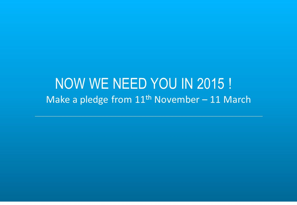 8 Make a pledge from 11 th November – 11 March NOW WE NEED YOU IN 2015 !