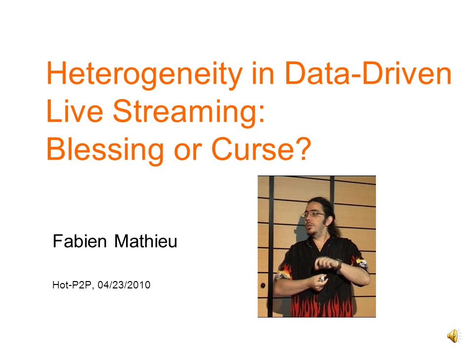 Heterogeneity in Data-Driven Live Streaming: Blessing or Curse Fabien Mathieu Hot-P2P, 04/23/2010