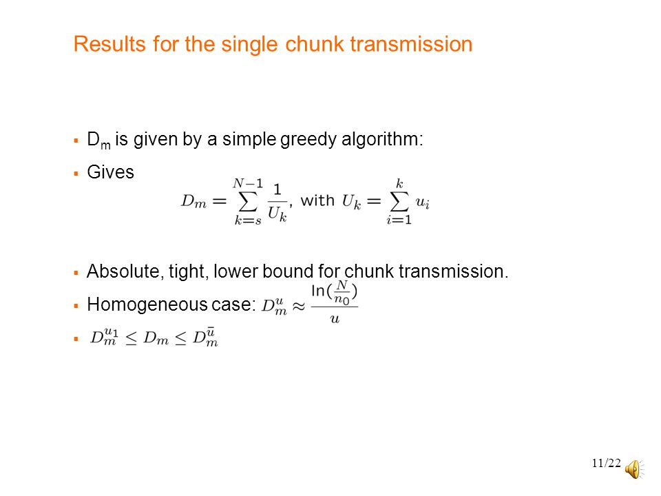 11/22 Results for the single chunk transmission  D m is given by a simple greedy algorithm:  Gives  Absolute, tight, lower bound for chunk transmission.