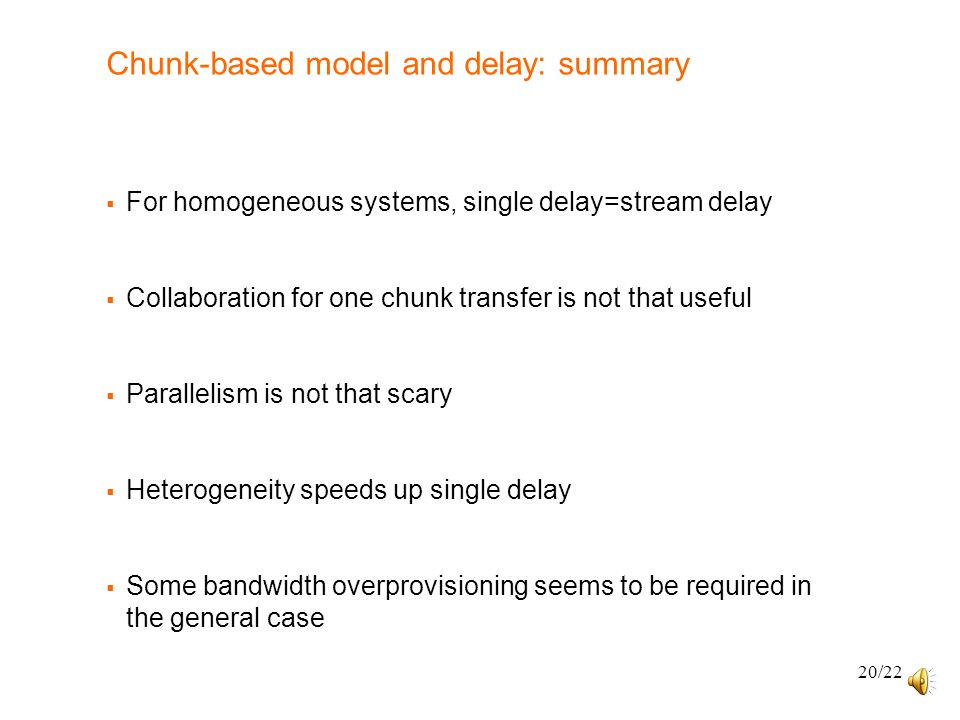 20/22 Chunk-based model and delay: summary  For homogeneous systems, single delay=stream delay  Collaboration for one chunk transfer is not that useful  Parallelism is not that scary  Heterogeneity speeds up single delay  Some bandwidth overprovisioning seems to be required in the general case