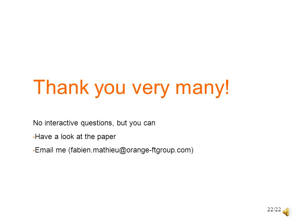 Thank you very many! 22/22 No interactive questions, but you can Have a look at the paper Email me (fabien.mathieu@orange-ftgroup.com)