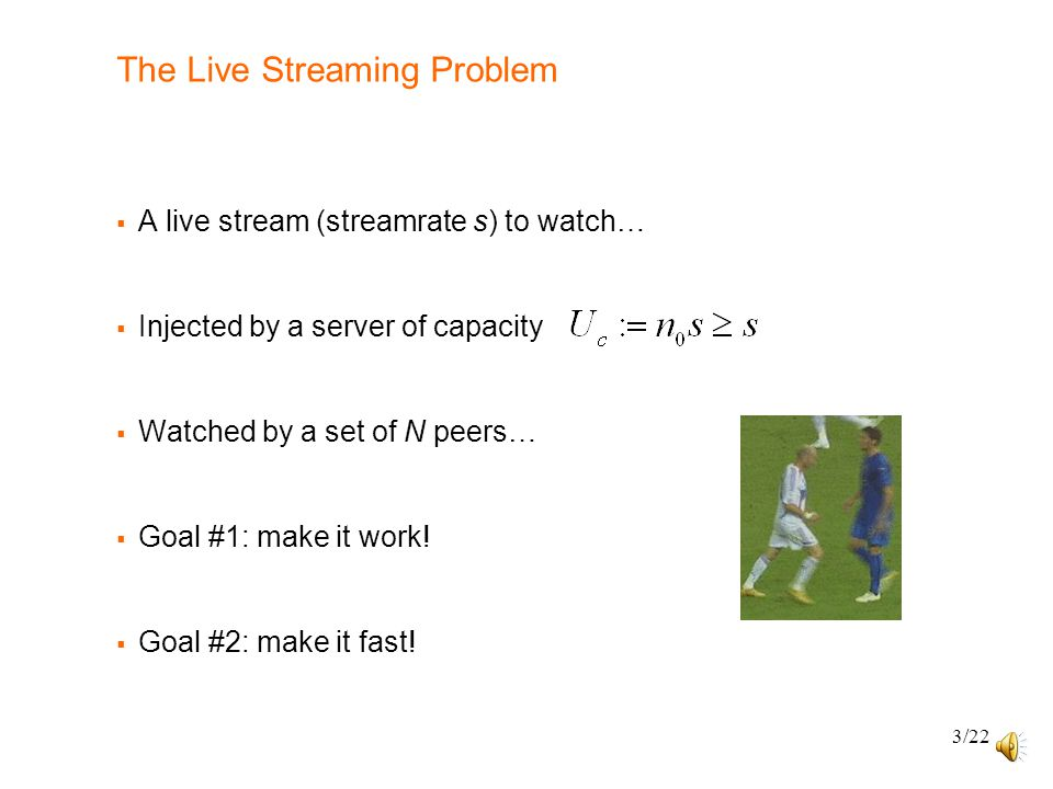 3/22 The Live Streaming Problem  A live stream (streamrate s) to watch…  Injected by a server of capacity  Watched by a set of N peers…  Goal #1: