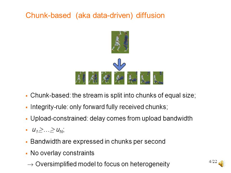 4/22 Chunk-based (aka data-driven) diffusion  Chunk-based: the stream is split into chunks of equal size;  Integrity-rule: only forward fully received chunks;  Upload-constrained: delay comes from upload bandwidth  u 1 ¸ … ¸ u N ;  Bandwidth are expressed in chunks per second  No overlay constraints .