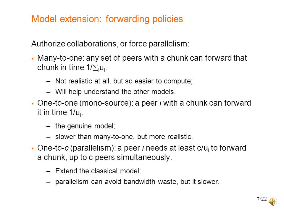7/22 Model extension: forwarding policies Authorize collaborations, or force parallelism:  Many-to-one: any set of peers with a chunk can forward that chunk in time 1/  i u i.