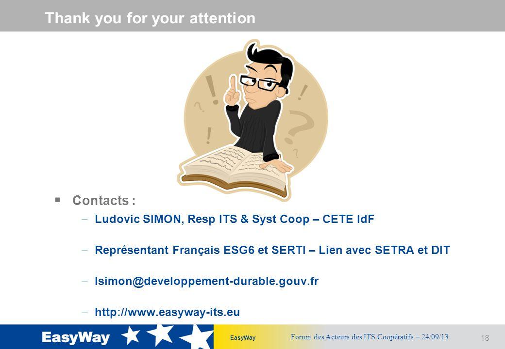 18 EasyWay Thank you for your attention  Contacts :  Ludovic SIMON, Resp ITS & Syst Coop – CETE IdF  Représentant Français ESG6 et SERTI – Lien avec SETRA et DIT  lsimon@developpement-durable.gouv.fr  http://www.easyway-its.eu Forum des Acteurs des ITS Coopératifs – 24/09/13