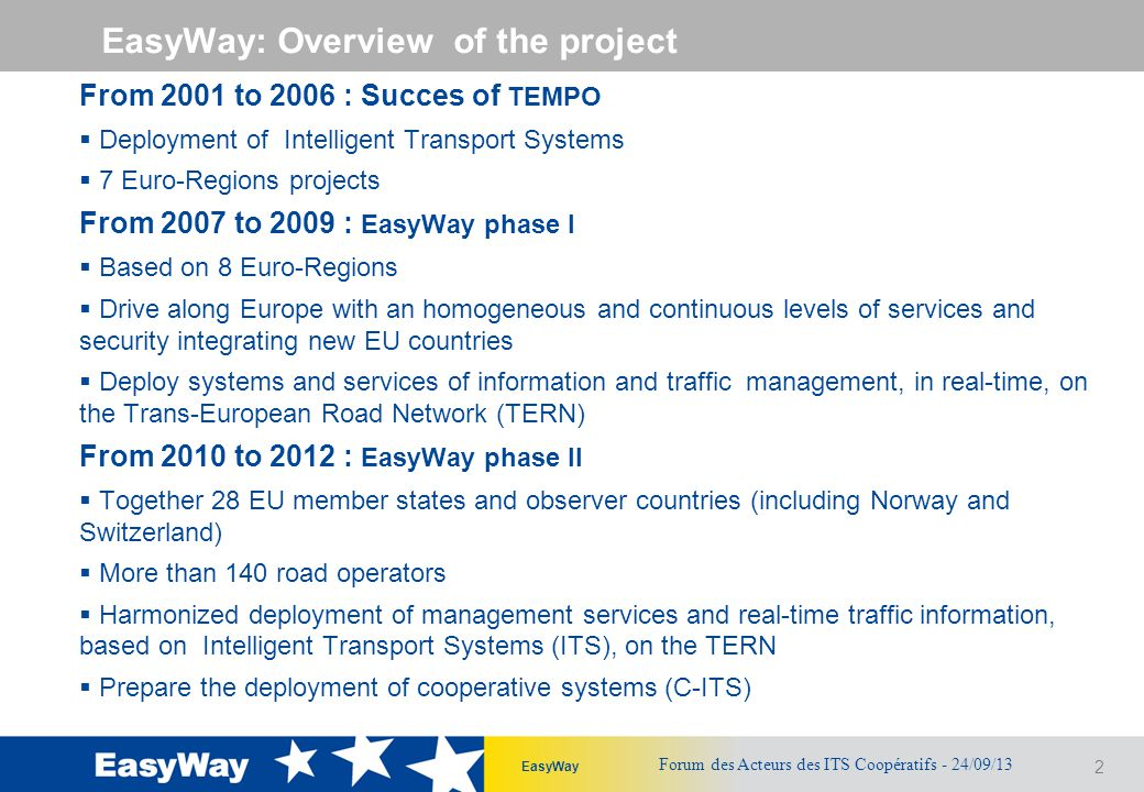 2 EasyWay EasyWay: Overview of the project From 2001 to 2006 : Succes of TEMPO  Deployment of Intelligent Transport Systems  7 Euro-Regions projects From 2007 to 2009 : EasyWay phase I  Based on 8 Euro-Regions  Drive along Europe with an homogeneous and continuous levels of services and security integrating new EU countries  Deploy systems and services of information and traffic management, in real-time, on the Trans-European Road Network (TERN) From 2010 to 2012 : EasyWay phase II  Together 28 EU member states and observer countries (including Norway and Switzerland)  More than 140 road operators  Harmonized deployment of management services and real-time traffic information, based on Intelligent Transport Systems (ITS), on the TERN  Prepare the deployment of cooperative systems (C-ITS) Forum des Acteurs des ITS Coopératifs - 24/09/13