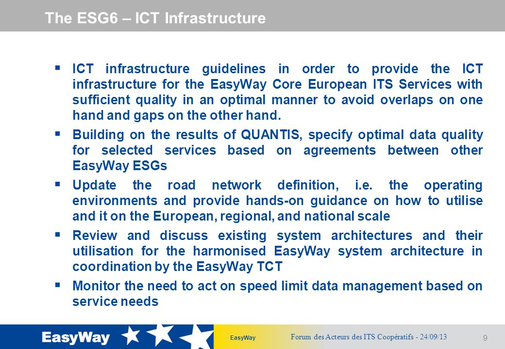 9 EasyWay The ESG6 – ICT Infrastructure  ICT infrastructure guidelines in order to provide the ICT infrastructure for the EasyWay Core European ITS Services with sufficient quality in an optimal manner to avoid overlaps on one hand and gaps on the other hand.