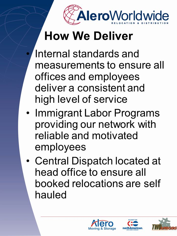 How We Deliver Internal standards and measurements to ensure all offices and employees deliver a consistent and high level of service Immigrant Labor Programs providing our network with reliable and motivated employees Central Dispatch located at head office to ensure all booked relocations are self hauled