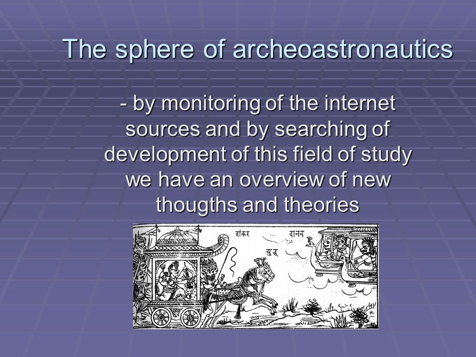 The sphere of archeoastronautics - by monitoring of the internet sources and by searching of development of this field of study we have an overview of new thougths and theories