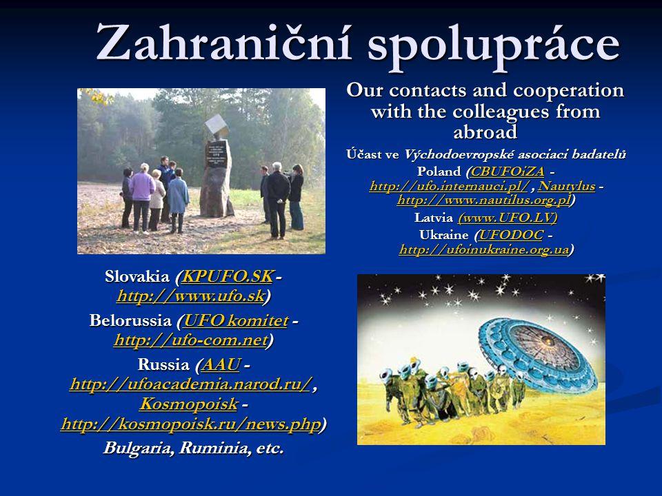 Zahraniční spolupráce Our contacts and cooperation with the colleagues from abroad Účast ve Východoevropské asociaci badatelů Poland (CBUFOiZA - http://ufo.internauci.pl/, Nautylus - http://www.nautilus.org.pl) CBUFOiZA http://ufo.internauci.pl/Nautylus http://www.nautilus.org.plCBUFOiZA http://ufo.internauci.pl/Nautylus http://www.nautilus.org.pl Latvia (www.UFO.LV) (www.UFO.LV) Ukraine (UFODOC - http://ufoinukraine.org.ua) UFODOC http://ufoinukraine.org.uaUFODOC http://ufoinukraine.org.ua Slovakia (KPUFO.SK - http://www.ufo.sk) KPUFO.SK http://www.ufo.skKPUFO.SK http://www.ufo.sk Belorussia (UFO komitet - http://ufo-com.net) UFO komitet http://ufo-com.netUFO komitet http://ufo-com.net Russia (AAU - http://ufoacademia.narod.ru/, Kosmopoisk - http://kosmopoisk.ru/news.php) AAU http://ufoacademia.narod.ru/ Kosmopoisk http://kosmopoisk.ru/news.phpAAU http://ufoacademia.narod.ru/ Kosmopoisk http://kosmopoisk.ru/news.php Bulgaria, Ruminia, etc.