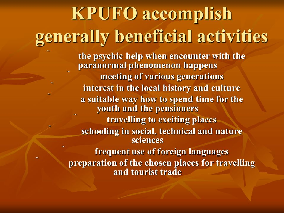 KPUFO accomplish generally beneficial activities the psychic help when encounter with the paranormal phenomenon happens the psychic help when encounter with the paranormal phenomenon happens meeting of various generations interest in the local history and culture a suitable way how to spend time for the youth and the pensioners travelling to exciting places schooling in social, technical and nature sciences frequent use of foreign languages preparation of the chosen places for travelling and tourist trade