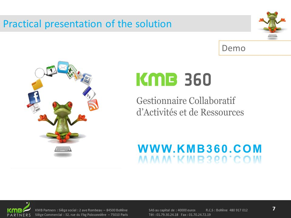 KMB Partners : Si è ge social : 2 ave Rombeau – 84500 Boll è neSAS au capital de : 40000 euros R.C.S : Boll è ne 480 917 012 Si è ge Commercial : 32, rue du Fbg Poissonni è re – 75010 Paris T é l : 01.79.30.24.18 Fax : 01.70.24.72.19 Practical presentation of the solution 7 Demo