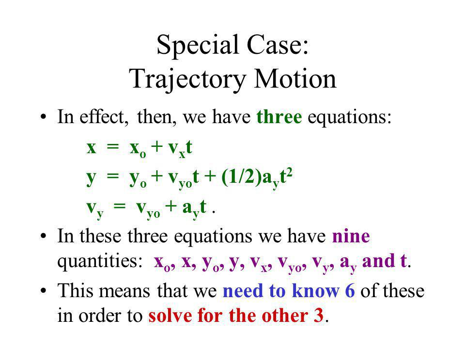 Special Case: Trajectory Motion In effect, then, we have three equations: x = x o + v x t y = y o + v yo t + (1/2)a y t 2 v y = v yo + a y t. In these
