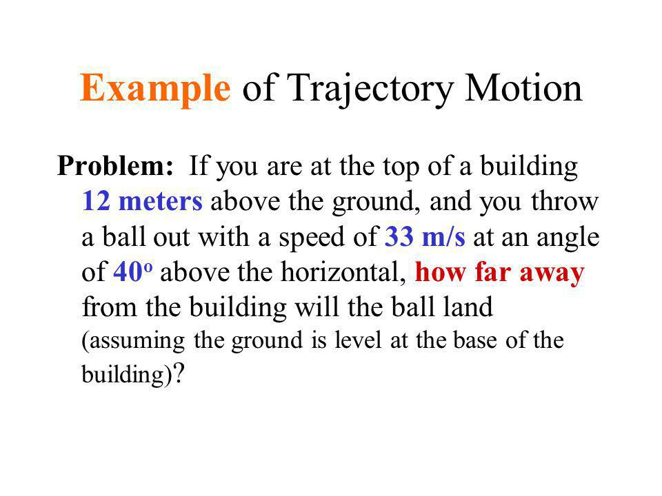 Example of Trajectory Motion Problem: If you are at the top of a building 12 meters above the ground, and you throw a ball out with a speed of 33 m/s